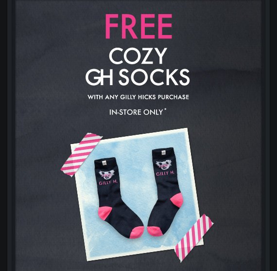FREE COZY GH SOCKS WITH ANY GILLY HICKS PURCHASE IN–STORE ONLY*