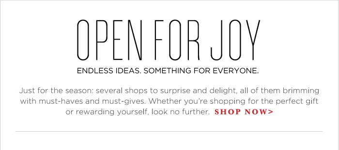 OPEN FOR JOY   ENDLESS IDEAS. SOMETHING FOR EVERYONE.   SHOP NOW