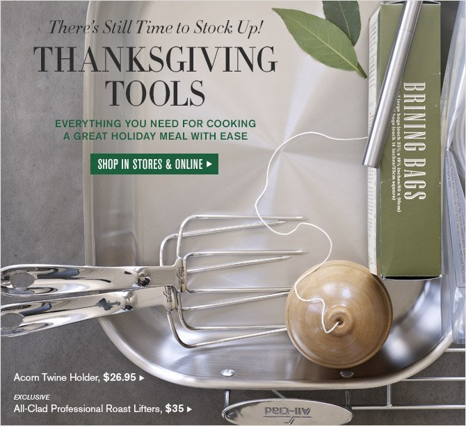There's Still Time to Stock Up! -- THANKSGIVING TOOLS -- EVERYTHING YOU NEED FOR COOKING A GREAT HOLIDAY MEAL WITH EASE -- SHOP IN STORES & ONLINE -- Acorn Twine Holder, $26.95 -- EXCLUSIVE -- All-Clad Professional Roast Lifters, $35