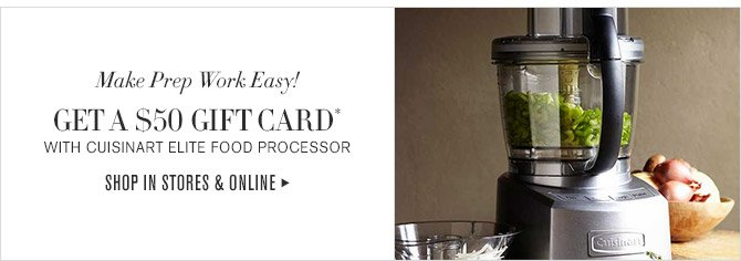 Make Prep Work Easy! -- GET A $50 GIFT CARD* WITH CUISINART ELITE FOOD PROCESSOR -- SHOP IN STORES & ONLINE