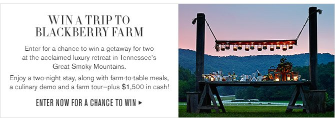 WIN A TRIP TO BLACKBERRY FARM -- Enter for a chance to win a getaway for two at the acclaimed luxury retreat in Tennessee's Great Smoky Mountains. -- Enjoy a two-night stay, along with farm-to-table meals, a culinary demo and a farm tour-plus $1,500 in cash! -- ENTER NOW FOR A CHANCE TO WIN