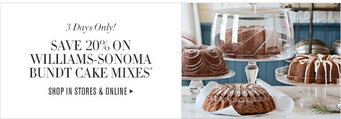 3 Days Only! -- SAVE 20% ON WILLIAMS-SONOMA BUNDT CAKE MIXES* -- SHOP IN STORES & ONLINE