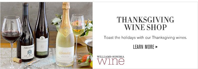 THANKSGIVING WINE SHOP -- Toast the holidays with our Thanksgiving wines. -- LEARN MORE -- WILLIAMS-SONOMA wine