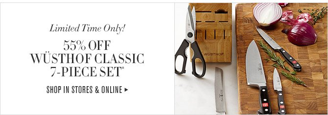 Limited Time Only! -- 55% OFF WÜSTHOF CLASSIC 7-PIECE SET* -- SHOP IN STORES & ONLINE