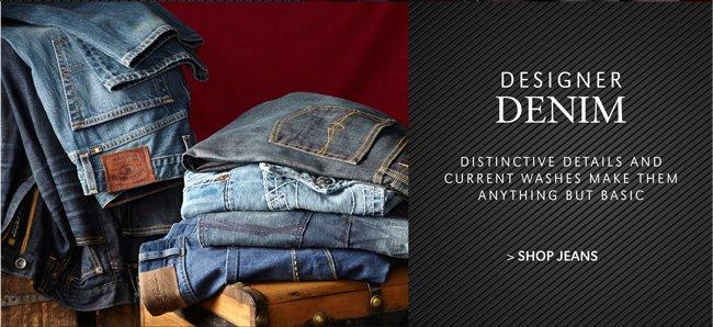 DESIGNER DENIM | DISTINCTIVE DETAILS AND CURRENT WASHES MAKE THEM ANYTHING BUT BASIC | SHOP JEANS