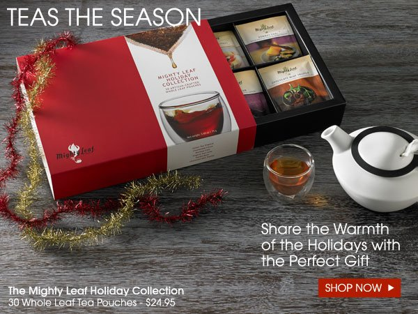 Teas the season! Share the warmth of the holidays with the perfect gift. The Mighty Leaf Holiday Collection, 30 Whole Leaf Tea Pouches - $24.95. Shop Now...