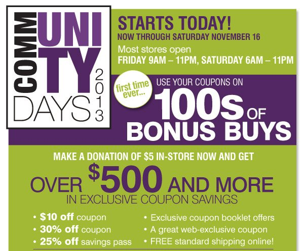Community Days 2013 Friday, November 15  - Saturday November 16 Most stores open Friday 9AM  11PM, Saturday 6AM  11PM We've listened to you and now for the first time ever Use your coupons on 100s of Bonus Buys Your donation of $5 will get you Over $500 and more in exclusive coupon savings $10 off coupon 30% off coupon 25% off savings pass Exclusive coupon booklet offers A great web-exclusive offer FREE standard shipping online