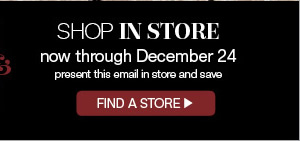 Find a store - present this email in store and save now through December 24