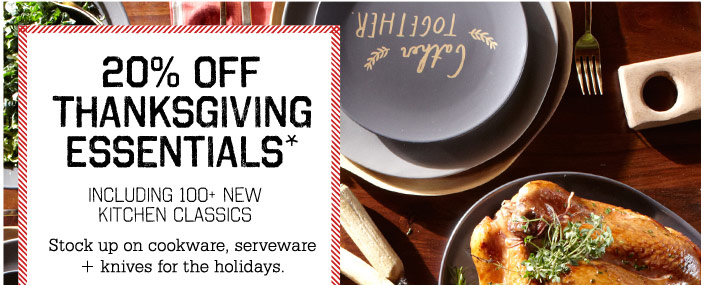 20% Off Thanksgiving Essentials*. Including 100+ New Kitchen Classics. Stock up on cookware, serveware  + knives for the holidays.