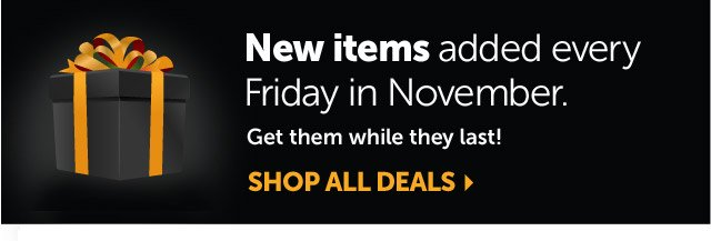 New items added every Friday in November - Get them while they last! Shop all deals