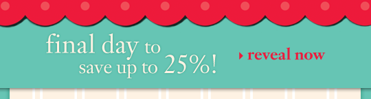 final day to save up to 25%! reveal now