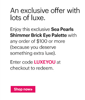 Enjoy this exclusive Sea Pearls Shimmer Brick Eye Palette with any order of $100 or more (because you deserve something extra luxe).  Ends: Sunday, November 10th at 11:59 PM ET  Enter code LUXEYOU at checkout to redeem.  Shop Now »