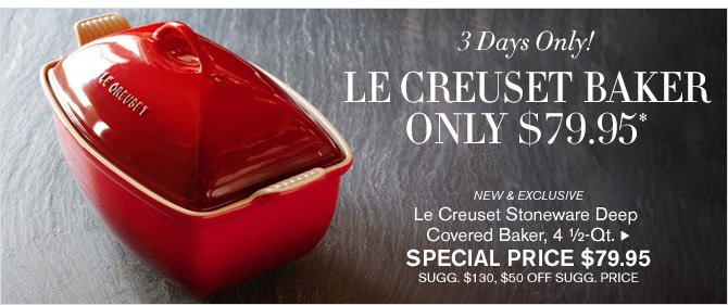 3 Days Only! - LE CREUSET BAKER ONLY $79.95* - NEW & EXCLUSIVE - Le Creuset Stoneware Deep Covered Baker, 4 ½-Qt. - SPECIAL PRICE $79.95 - SUGG. $130, $50 OFF SUGG. PRICE