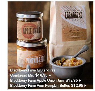 Blackberry Farm Gluten-Free - Cornbread Mix, $16.95 - Blackberry Farm Apple Onion Jam, $12.95 - Blackberry Farm Pear Pumpkin Butter, $12.95