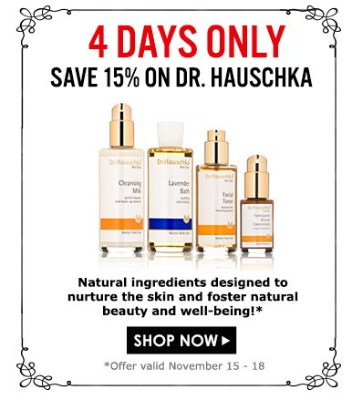 4 Days OnlySave 15% on Dr. HauschkaNatural ingredients designed to nurture the skin and foster natural beauty and well-being!Offer valid November 15 - 18Shop Now>>