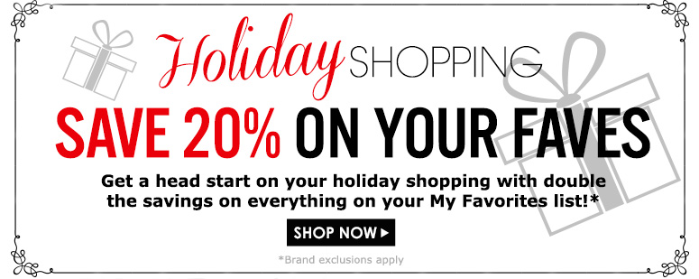 Holiday Shopping: Save 20% On Your Faves 2 Days OnlyGet a head start on your holiday shopping with double the savings on everything on your My Favorites list!**Brand exclusions applyShop Now>>