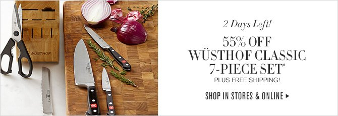 2 Days Left! - 55% OFF WÜSTHOF CLASSIC 7-PIECE SET* - PLUS FREE SHIPPING! - SHOP IN STORES & ONLINE