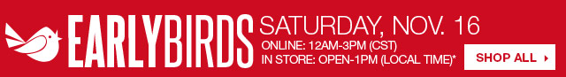 Early Birds Saturday, Nov. 16 Online: 12AM-3PM (CST) In store: Open-1PM (local time).  SHOP ALL