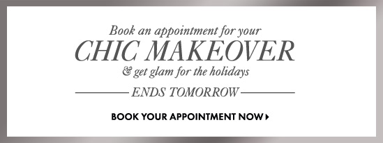 Book an appointment for your CHIC MAKEOVER & get glam for the holidays  ENDS TOMORROW  BOOK YOUR APPOINTMENT NOW