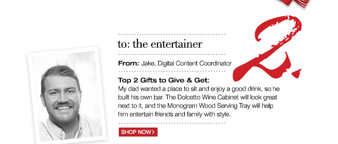 to: the entertainer | From: Jake, Digital Content Coordinator | Top 2 Gifts to Give & Get: My dad wanted a place to sit and enjoy a good drink, so he built his own bar. The Dolcetto Wine Cabinet will look great next to it, and the Monogram Wood Serving Tray will help him entertain friends and family with style.
