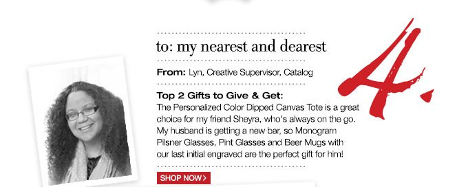 to: my nearest and dearest | From: Lyn, Creative Supervisor, Catalog | Top 2 Gifts to Give & Get: The Personalized Color Dipped Canvas Tote is a great choice for my friend Sheyra, who's always on the go. My husband is getting a new bar, so Monogram Pilsner Glasses, Pint Glasses and Beer Mugs withour last initial engraved are the perfect gift for him!