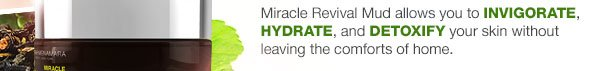 Miracle Revival Mud allows you to invigorate, hydrate, and detoxify your skin without leaving the comforts of home.
