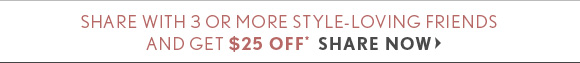 SHARE WITH 3 OR MORE STYLE-LOVING FRIENDS AND GET $25 OFF* SHARE NOW