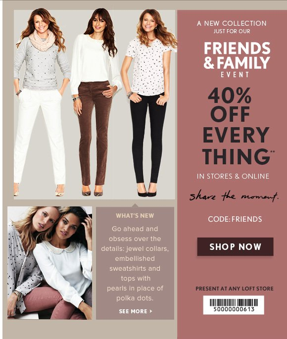 A NEW COLLECTION JUST FOR OUR FRIENDS & FAMILY EVENT  40% OFF  EVERY THING**                            IN STORES & ONLINE  share the moment.  CODE: FRIENDS  SHOP NOW  PRESENT AT ANY LOFT STORE  WHAT'S NEW Go ahead and obsess over the details: jewel collars, embellished sweatshirts and tops with pearls in place of polka dots.  SEE MORE