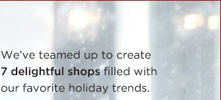 We've teamed up to create 7 delightful shops filled with our favorite holiday trends.