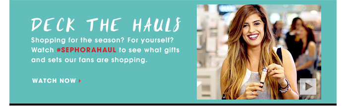 DECK THE HAULS. Shopping for the season? For yourself? Watch #SephoraHauls to see what gifts and sets our fans are shopping. WATCH NOW