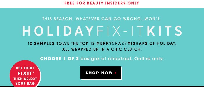 FREE FOR BEAUTY INSIDERS ONLY. THIS SEASON, WHATEVER CAN GO WRONG...WON'T. HOLIDAY FIX-IT KITS. 12 samples solve the top 12 MerryCrazyMishaps of holiday, all wrapped up in a chic clutch. Choose 1 of 3 designs at checkout. Online Only. Use code: FIXIT then select your bag. Pick Your Limited-Edition Clutch Design. SHOP NOW