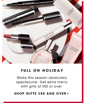 FULL ON HOLIDAY. Make this season absolutely spectacular. Get extra merry with gifts of $50 or over. SHOP GIFTS $50 AND OVER