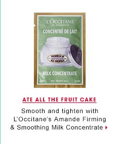 Ate All The Fruit Cake. Smooth and tighten with L'Occitaneâ??s Amande Firming & Smoothing Milk Concentrate