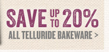 Save up to 20% on All Telluride Bakeware