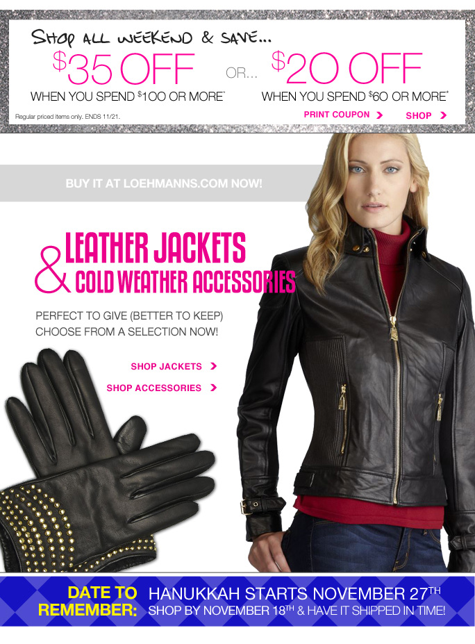 Always Free Shipping With purchase of $100 or more*  Shop All Weekend & save... $35 off when you spend $100 or more or $20 off when you spend $60 or more Regular priced items only. Ends 11/21 Print coupon Shop  Shop loehmanns.com now!  Leather Jackets & cold weather accessories Perfect to give (better to keep) choose from a selection now! Shop jackets Shop accessories  Date to remember: hanukkah starts november 27th Shop by November 18th & have it shipped in time!  sale and coupons not valid on sample sale and select special events. shoes excluded in select locations. *$20 OFF A REGULAR PRICE PURCHASE OF $60 OR MORE OR $35 OFF A REGULAR PRICE PURCHASE OF $100 OR MORE PROMOTIONAL OFFERS are VALID thru 11/21/13 until THE CLOSE OF REGULAR BUSINESS HOURS IN STORE OR thru 11/22/2013 until 2:59AM EST ONLINE. see coupon for store details. 20% to 25% OFF select regular priced categories PROMOTIONAL OFFERs are VALID for a limited time in store and ONLINE. Free shipping offer applies on orders of $100 or more, prior to sales tax and after all applicable  discounts, only for standard shipping to one single address in the Continental US per order. For in store, coupon is valid for one time use only and must be surrendered at time of purchase to receive discount. Limit one per customer, not replaceable if lost and not redeemable for cash. In store, 20% to 25% off select regular priced categories promotional offers will be taken at register. For online, enter promo code LUX2013 at checkout to receive $20 off a regular priced purchase of $60 or more  or $35 off a regular priced purchase of $100 or more promotional offers. Coupon is worth $20 off a regular priced purchase of $60 or more or $35 off a regular priced purchase of $100 or more, before sales tax and after all applicable discounts have been taken. For online, no promo code needed, Loehmann's price reflects 20% to 25% off select regular priced categories promotional discounts, prices are as marked. Offers not valid on clearance or on previous purchases and excludes fragrances, hair  care products, the purchase of Gift Cards and Insider Club Membership fee. Cannot be used in conjunction with employee discount, any other coupon or promotion. Discount may not be applied towards taxes, shipping & handling. When purchasing with your promotional offer, the dollar value of the promotional offer is prorated across items purchased, and reflected on your receipt. If you return some or all merchandise purchased with your promotional offer, the dollar value of the promotional offer  allocated to item(s) returned will be forfeited. Quantities are limited, exclusions may apply & selection will vary by store & at loehmanns.com. Please see sales associate or loehmanns.com for details. Featured items subject to availability. Void in states where prohibited by law, no cash value except where prohibited, then the cash value is 1/100. Returns and exchanges are subject to Returns/Exchange Policy Guidelines. 2013.  †Standard text message & data charges apply. Text STOP to opt out or HELP for help. For the terms and conditions of the Loehmann's text message program, please visit http://pgminf.com/loehmanns.html or call 1-877-471-4885 for more information. As a Loehmann's E-mail Insider, you're entitled to receive e-mail advertisements from us. If you no longer wish to receive our e-mails,  PLEASE CLICK HERE, call 1-888-236-4995 or write to Loehmann's Customer Service Dept., 2500 Halsey Street, Bronx, NY 10461.