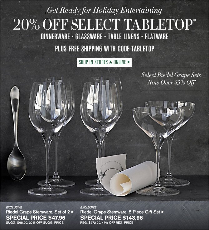 Get Ready for Holiday Entertaining - 20% OFF SELECT TABLETOP* - DINNERWARE - GLASSWARE - TABLE LINENS - FLATWARE - PLUS FREE SHIPPING WITH CODE TABLETOP - SHOP IN STORES & ONLINE