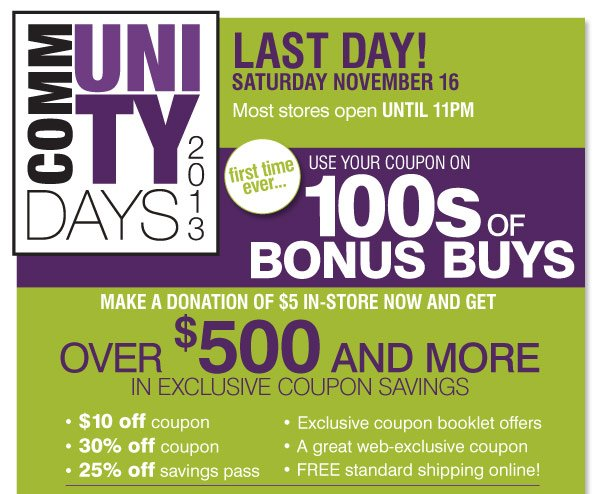 Last Day! Community Days 2013 Saturday November 16 Most stores open  6AM-11PM We've listened to you and now for the first time ever… Use  your coupons on 100s of Bonus Buys! Your donation of $5 will get you  over $500 in exclusive coupon book savings $10 off coupon 30% off coupon  25% off savings pass Exclusive coupon booklet offers FREE Standard  Shipping Online!