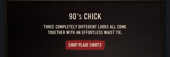 90'S CHICK THREE COMPLETELY DIFFERENT LOOKS ALL COME TOGETHER WITH AN EFFORTLESS WAIST TIE. SHOP PLAID SHIRTS