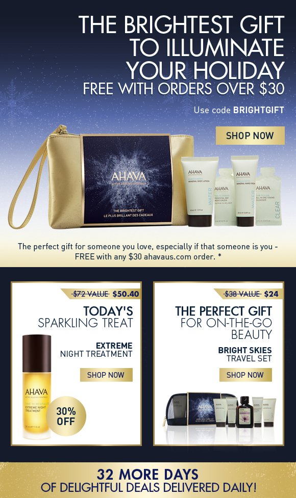 The brightest gift to illuminate your holiday Free with orders over $30 Use code BRIGHTGIFT Shop Now today only! The perfect gift for someone you love, especially if that someone is you - FREE with any $30 ahavaus.com order. * Today's Sparkling Treat Extreme Night Treatment $72 value  $50.40 30% off TODAY ONLY! The perfect gift for on-the-go beauty Bright Skies Travel Set $38 value $24 Shop Now  32 more days of delightful deals delivered daily!