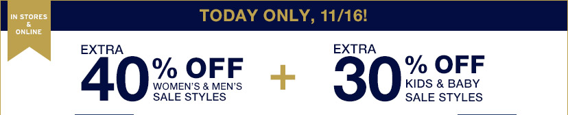 IN STORES & ONLINE | TODAY ONLY, 11/16! | EXTRA 40% OFF WOMEN'S & MEN'S SALE STYLES | EXTRA 30% OFF KIDS & BABY SALE STYLES