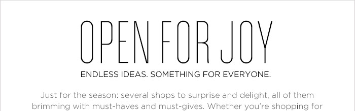 OPEN FOR JOY | ENDLESS IDEAS. SOMETHING FOR EVERYONE. | Just for the season: several shops to surprise and delight, all of them brimming with must-haves and must-gives. Whether you're shopping for