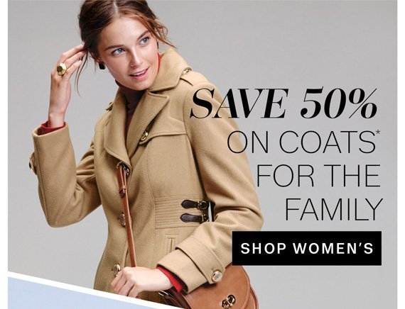 Save 50% on Coats* for the Family. Shop Women's