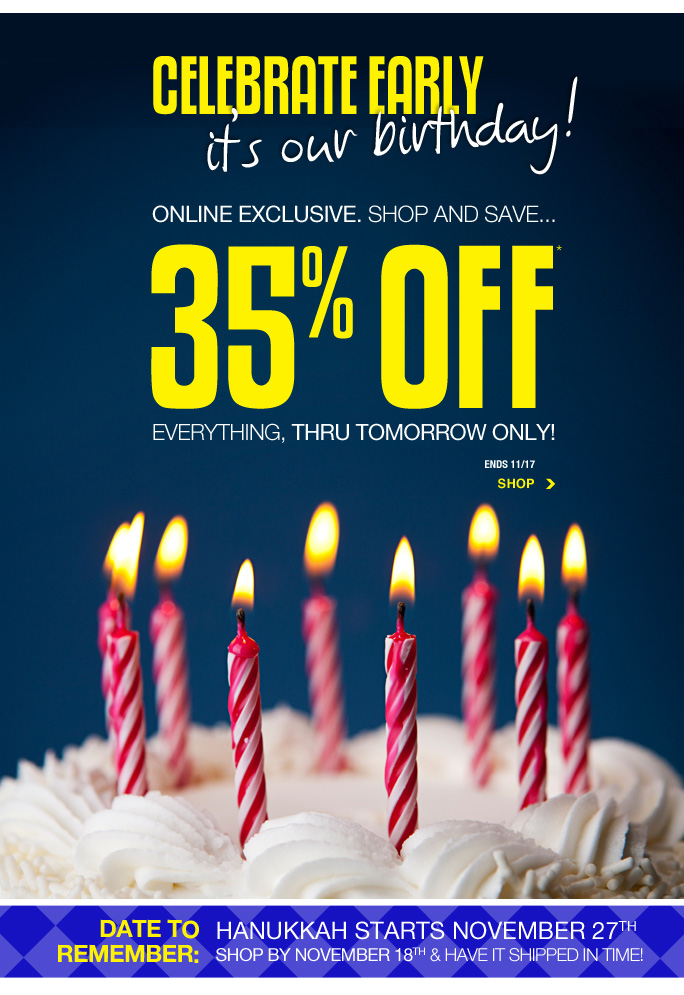 Always Free Shipping With purchase of $100 or more*  Celebrate early it's our birthday! Online exclusive. Shop and save... 35% off everything, thru tomorrow only! Ends 11/17 Shop  Date to remember: Hanukkah starts november 27th. Sop by november 18th and have it shipped in time!  sale and coupons not valid on sample sale and select special events. *35% off everything PROMOTIONAL OFFER IS VALID STARTING NOW THRU 11/18/13 UNTIL 2:59AM EST ONLINE ONLY. Free shipping offer applies on orders of $100 or more, prior to sales tax and after all applicable discounts, only for standard shipping to one single address in the Continental US per order.For online; enter promo code 2YEARS at checkout to receive promotional discount. Offer not valid in stores or on previous purchases and excludes fragrances, hair care products, the purchase of  Gift Cards and Insider Club Membership fee. Cannot be used in conjunction with employee discount, any other coupon or promotion. Discount may not be applied towards taxes, shipping & handling. Quantities are limited and exclusions may apply. Please see loehmanns.com for details. Online, no discount will be taken on Chanel, Gucci, Hermes, D&G, Valentino & Ferragamo watches; all designer jewelry in department 28 and all designer handbags in department 11 with the exception of Furla & La  Bagagerie. Void in states where prohibited by law, no cash value except where prohibited, then the cash value is 1/100. Returns and exchanges are subject to Returns/Exchange Policy Guidelines. 2013  †Standard text message & data charges apply. Text STOP to opt out or HELP for help. For the terms and conditions of the Loehmann's text message program, please visit http://pgminf.com/loehmanns.html or call 1-877-471-4885 for more information. As a Loehmann's E-mail Insider, you're entitled to receive e-mail advertisements from us. If you no longer wish to receive our e-mails,  PLEASE CLICK HERE, call 1-888-236-4995 or write to Loehmann's Customer Service Dept., 2500 