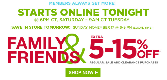 MEMBERS ALWAYS GET MORE | STARTS ONLINE TONIGHT @ 6PM CT, SATURDAY - 9AM CT TUESDAY | SAVE IN STORE TOMORROW: SUNDAY, NOVEMBER 17 @ 6-9 PM (LOCAL TIME) | FAMILY & FRIENDS | EXTRA 5-15% OFF** REGULAR, SALE AND CLEARANCE PURCHASES | SHOP NOW