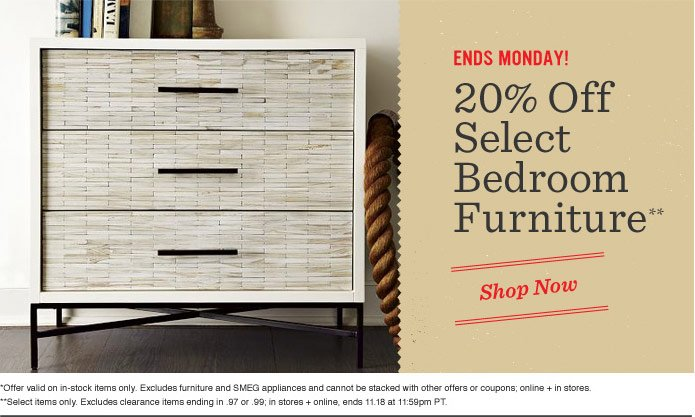 Ends Monday! 20% Off Select Bedroom Furniture**. Shop Now. *Offer valid on in-stock items only. Excludes furniture and SMEG appliances and cannot be stacked with other offers or coupons; online + in stores. **Select items only. Excludes clearance items ending in .97 or .99; in stores + online, ends 11.18 at 11:59pm PT.