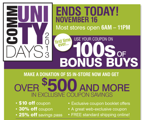 Community Days ends Today, November 16! Most stores open 6AM-11PM  We've listened to you and now for the first time ever… Use your  coupons on 100s of Bonus Buys! Your donation of $5 will get you over  $500 in exclusive coupon book savings $10 off coupon 30% off coupon 25%  off savings pass Exclusive coupon booklet offers FREE Standard Shipping  Online!