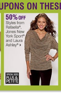 Use your coupons on these Bonus Buys 50% off Styles from  Rafaella®, Jones New York Sport® and Laura Ashley®  Special  sizes