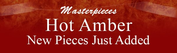 Masterpieces Hot Amber New Pieces Just Added