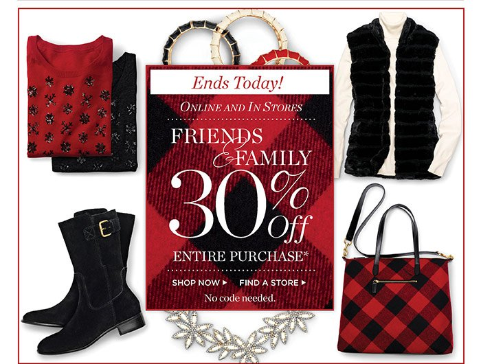 Ends today! Online and in Stores Friends and Family 30% off entire purchase. Shop Now or Find a Store. No code needed.