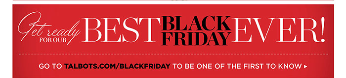 Get ready for our best Black Friday ever! Go to talbots.com/blackfriday to be one of the first to know.